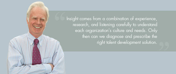 Insight comes from a combination of experience, research, and listening carefully to understand each organization's culture and needs. Only then can we diagnose and prescribe the right talent development solution.